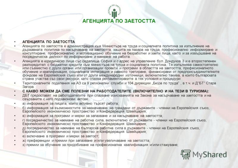 АГЕНЦИЯТА ПО ЗАЕТОСТТА Агенцията по заетостта е администрация към Министъра на труда и социалната политика за изпълнение на държавната политика по насърчаване на заетостта, защита на пазара на труда, професионално информиране и консултиране, професио