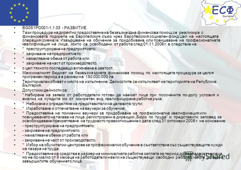 BG051PO001-1.1.03 - РАЗВИТИЕ Тази процедура на директно предоставяне на безвъзмездна финансова помощ се реализира с финансовата подкрепа на Европейския съюз чрез Европейския социален фонд Цел на настоящата операция (схема) е: Извършване на обучение з
