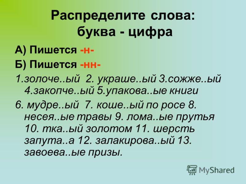Распределите слова: буква - цифра А) Пишется -н- Б) Пишется -нн- 1.золоче..ый 2. украше..ый 3.сожже..ый 4.закопче..ый 5.упакова..ые книги 6. мудре..ый 7. коше..ый по росе 8. несея..ые травы 9. лома..ые прутья 10. тка..ый золотом 11. шерсть запута..а