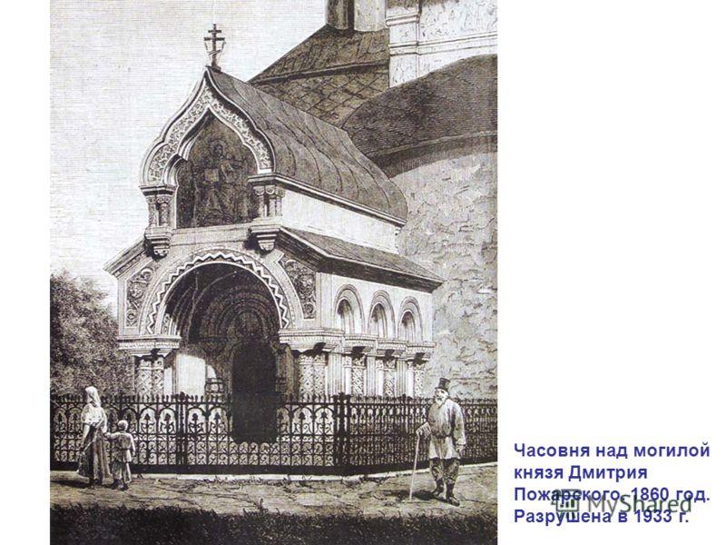 Часовня над могилой князя Дмитрия Пожарского. 1860 год. Разрушена в 1933 г.