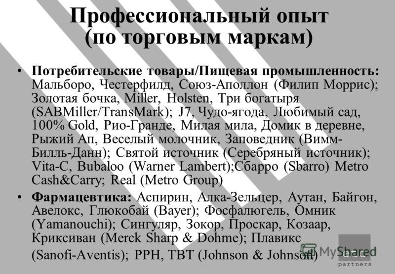 Профессиональный опыт (по торговым маркам) Потребительские товары/Пищевая промышленность: Мальборо, Честерфилд, Союз-Аполлон (Филип Моррис); Золотая бочка, Miller, Holsten, Три богатыря (SABMiller/TransMark); J7, Чудо-ягода, Любимый сад, 100% Gold, Р