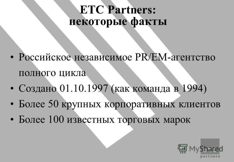 ETC Partners: некоторые факты Российское независимое PR/EM-агентство полного цикла Создано 01.10.1997 (как команда в 1994) Более 50 крупных корпоративных клиентов Более 100 известных торговых марок