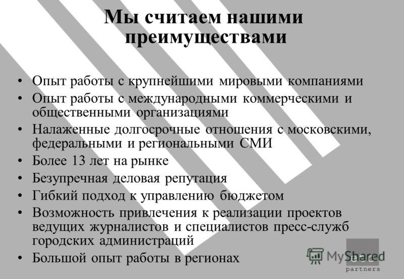 Мы считаем нашими преимуществами Опыт работы с крупнейшими мировыми компаниями Опыт работы с международными коммерческими и общественными организациями Налаженные долгосрочные отношения с московскими, федеральными и региональными СМИ Более 13 лет на