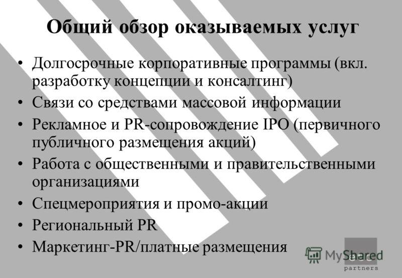 Общий обзор оказываемых услуг Долгосрочные корпоративные программы (вкл. разработку концепции и консалтинг) Связи со средствами массовой информации Рекламное и PR-сопровождение IPO (первичного публичного размещения акций) Работа с общественными и пра
