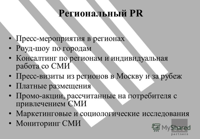 Региональный PR Пресс-мероприятия в регионах Роуд-шоу по городам Консалтинг по регионам и индивидуальная работа со СМИ Пресс-визиты из регионов в Москву и за рубеж Платные размещения Промо-акции, рассчитанные на потребителя с привлечением СМИ Маркети
