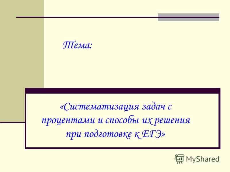 Тема: «Систематизация задач с процентами и способы их решения при подготовке к ЕГЭ»
