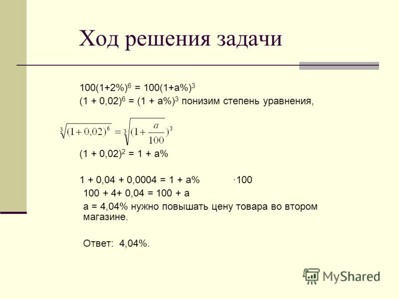 Ход решения задачи 100(1+2%) 6 = 100(1+а%) 3 (1 + 0,02) 6 = (1 + а%) 3 понизим степень уравнения, (1 + 0,02) 2 = 1 + а% 1 + 0,04 + 0,0004 = 1 + а% ·100 100 + 4+ 0,04 = 100 + а а = 4,04% нужно повышать цену товара во втором магазине. Ответ: 4,04%.