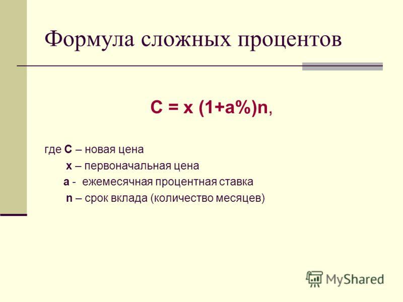 Формула сложных процентов С = х (1+а%)n, где С – новая цена х – первоначальная цена а - ежемесячная процентная ставка n – срок вклада (количество месяцев)
