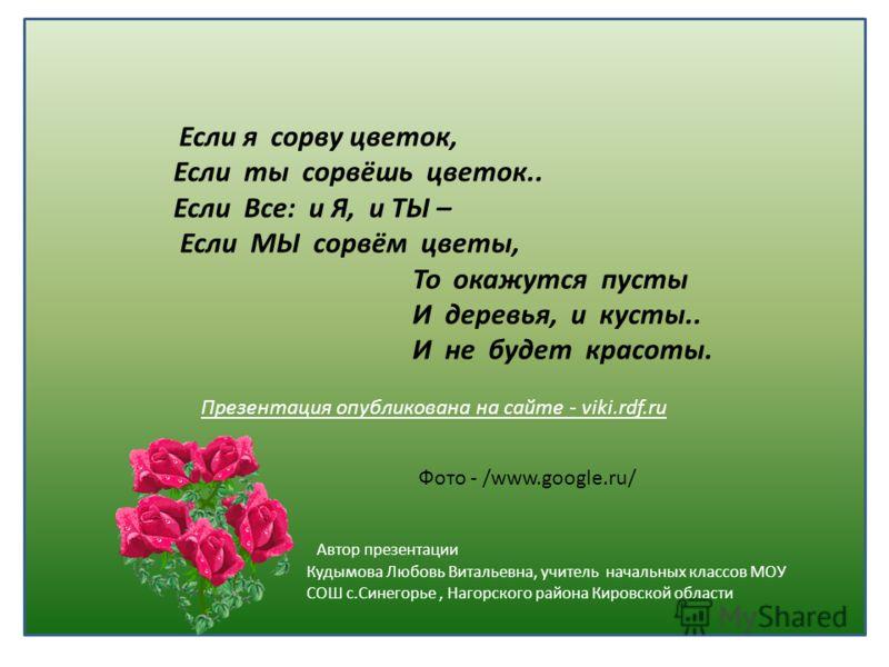 Если я сорву цветок, Если ты сорвёшь цветок.. Если Все: и Я, и ТЫ – Если МЫ сорвём цветы, То окажутся пусты И деревья, и кусты.. И не будет красоты. Презентация опубликована на сайте - viki.rdf.ru Автор презентации Кудымова Любовь Витальевна, учитель