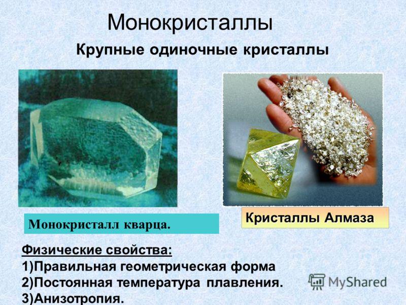 Монокристаллы Крупные одиночные кристаллы Кристаллы Алмаза Физические свойства: 1)Правильная геометрическая форма 2)Постоянная температура плавления.