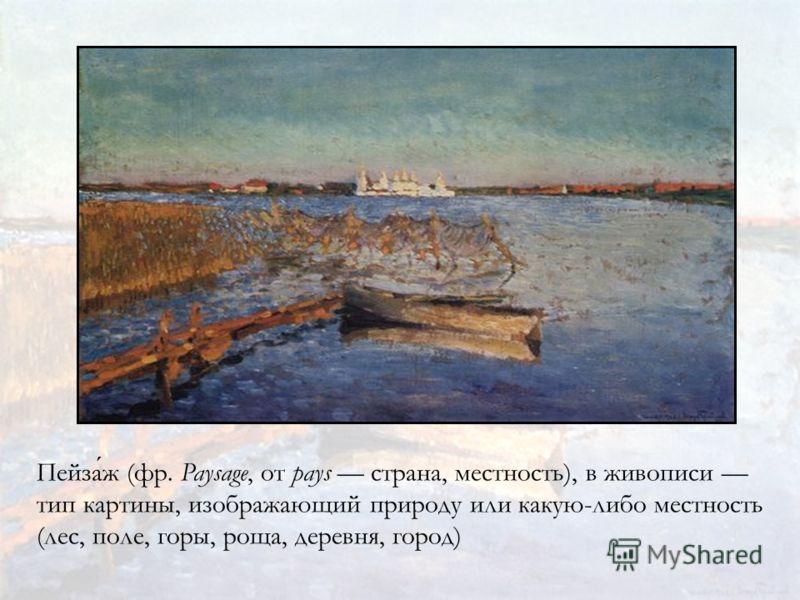 Пейзаж (фр. Paysage, от pays страна, местность), в живописи тип картины, изображающий природу или какую-либо местность (лес, поле, горы, роща, деревня, город)