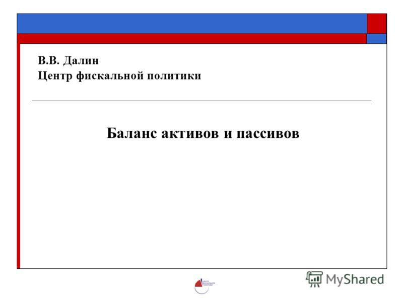 В.В. Далин Центр фискальной политики Баланс активов и пассивов
