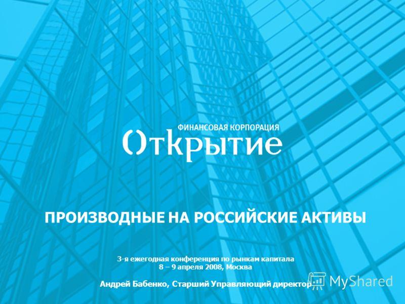 ПРОИЗВОДНЫЕ НА РОССИЙСКИЕ АКТИВЫ 3-я ежегодная конференция по рынкам капитала 8 – 9 апреля 2008, Москва Андрей Бабенко, Старший Управляющий директор