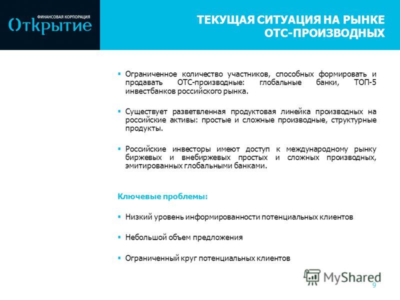 9 ТЕКУЩАЯ СИТУАЦИЯ НА РЫНКЕ OTC-ПРОИЗВОДНЫХ Ограниченное количество участников, способных формировать и продавать OTC-производные: глобальные банки, ТОП-5 инвестбанков российского рынка. Существует разветвленная продуктовая линейка производных на рос
