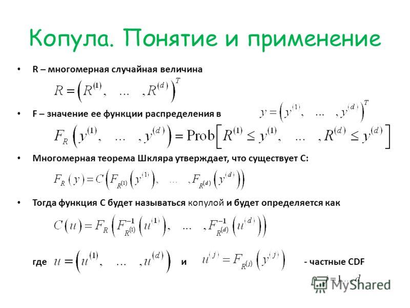 Копула. Понятие и применение R – многомерная случайная величина F – значение ее функции распределения в Многомерная теорема Шкляра утверждает, что существует С: Тогда функция С будет называться копулой и будет определяется как где и- частные CDF