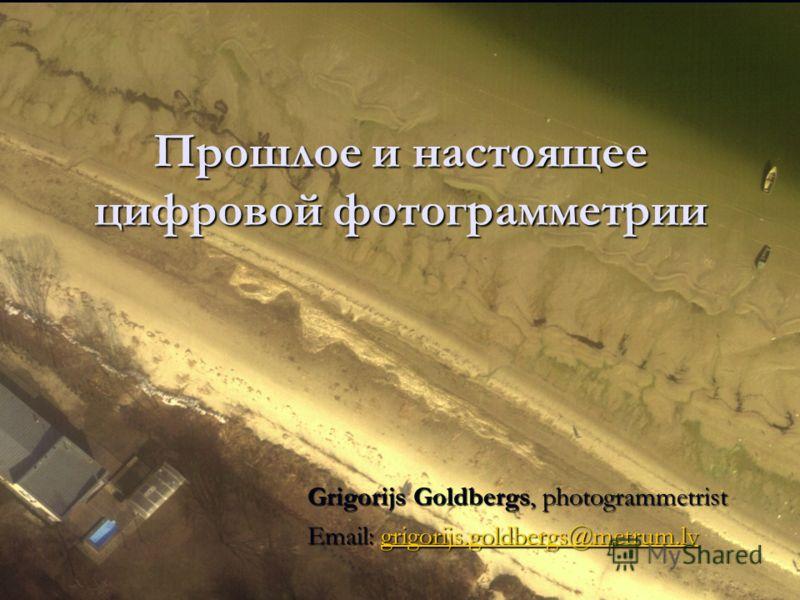 Прошлое и настоящее цифровой фотограмметрии Grigorijs Goldbergs, photogrammetrist Email: grigorijs.goldbergs@metrum.lv grigorijs.goldbergs@metrum.lv