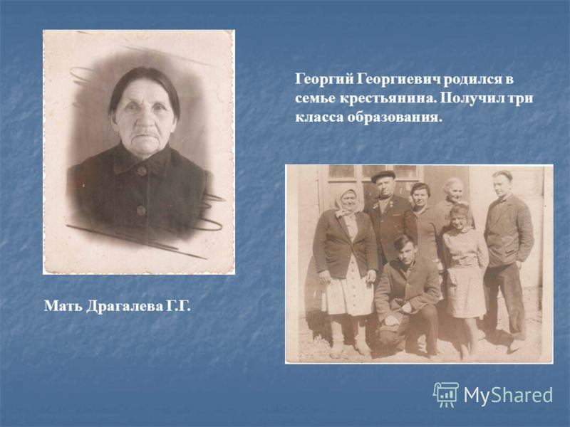 Мать Драгалева Г.Г. Георгий Георгиевич родился в семье крестьянина. Получил три класса образования.