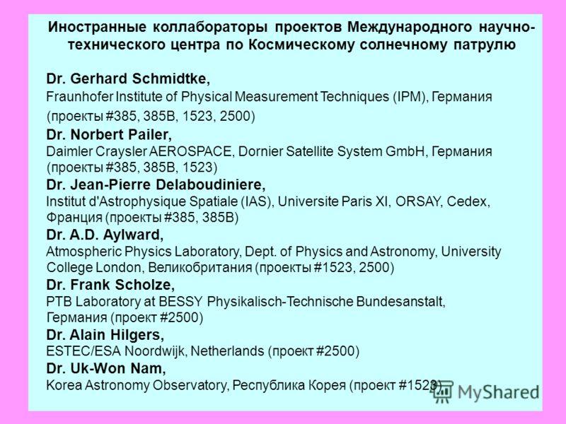 Иностранные коллабораторы проектов Международного научно- технического центра по Космическому солнечному патрулю Dr. Gerhard Schmidtke, Fraunhofer Institute of Physical Measurement Techniques (IPM), Германия (проекты #385, 385B, 1523, 2500) Dr. Norbe