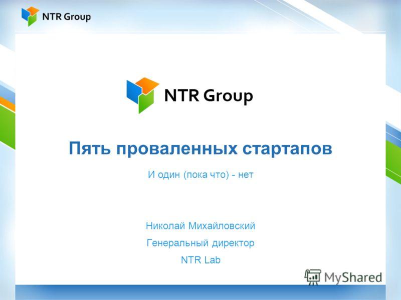 Пять проваленных стартапов И один (пока что) - нет Николай Михайловский Генеральный директор NTR Lab