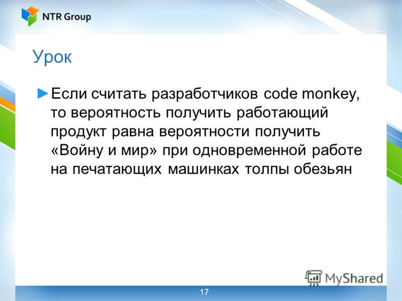 Урок Если считать разработчиков code monkey, то вероятность получить работающий продукт равна вероятности получить «Войну и мир» при одновременной работе на печатающих машинках толпы обезьян 17