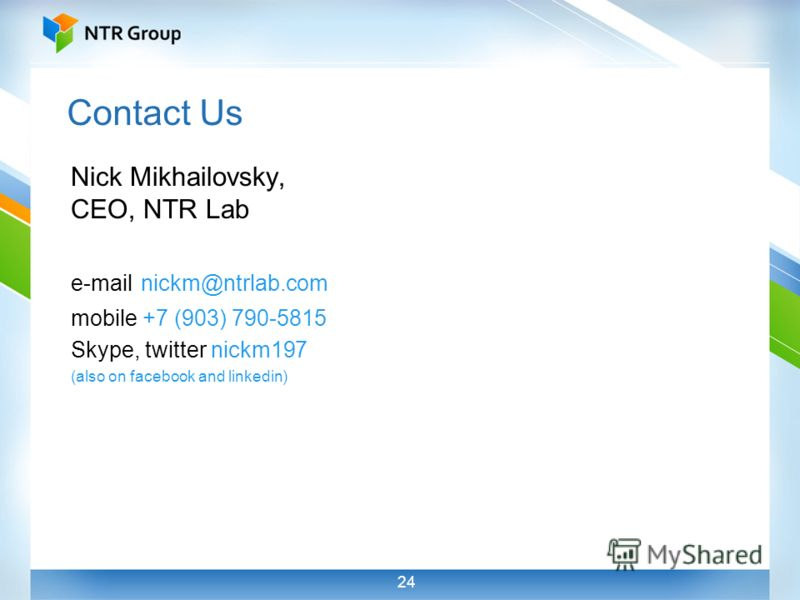 24 Contact Us Nick Mikhailovsky, CEO, NTR Lab e-mail nickm@ntrlab.com mobile +7 (903) 790-5815 Skype, twitter nickm197 (also on facebook and linkedin)