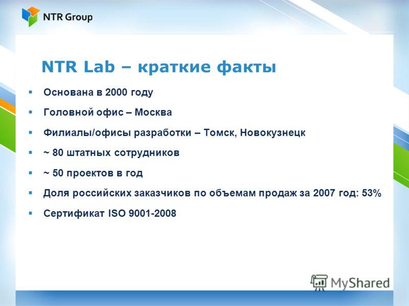 NTR Lab – краткие факты Основана в 2000 году Головной офис – Москва Филиалы/офисы разработки – Томск, Новокузнецк ~ 80 штатных сотрудников ~ 50 проектов в год Доля российских заказчиков по объемам продаж за 2007 год: 53% Сертификат ISO 9001-2008