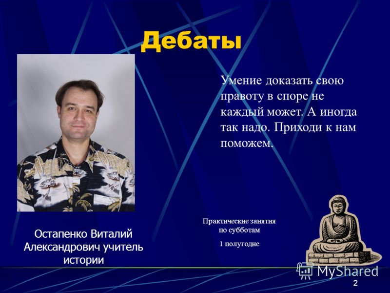 2 Дебаты Остапенко Виталий Александрович учитель истории Умение доказать свою правоту в споре не каждый может. А иногда так надо. Приходи к нам поможем. Практические занятия по субботам 1 полугодие