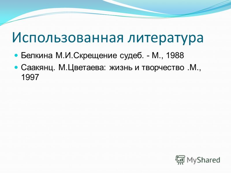 Использованная литература Белкина М.И.Скрещение судеб. - М., 1988 Саакянц. М.Цветаева: жизнь и творчество.М., 1997