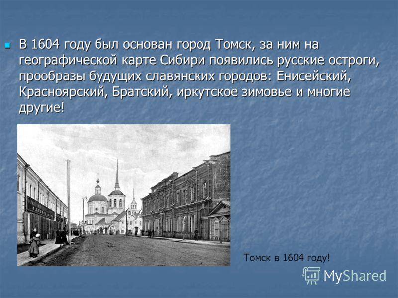 В 1604 году был основан город Томск, за ним на географической карте Сибири появились русские остроги, прообразы будущих славянских городов: Енисейский, Красноярский, Братский, иркутское зимовье и многие другие! В 1604 году был основан город Томск, за