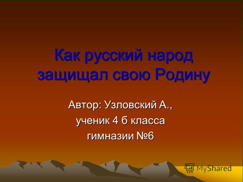 Как русский народ защищал свою Родину Автор: Узловский А., ученик 4 б класса гимназии 6