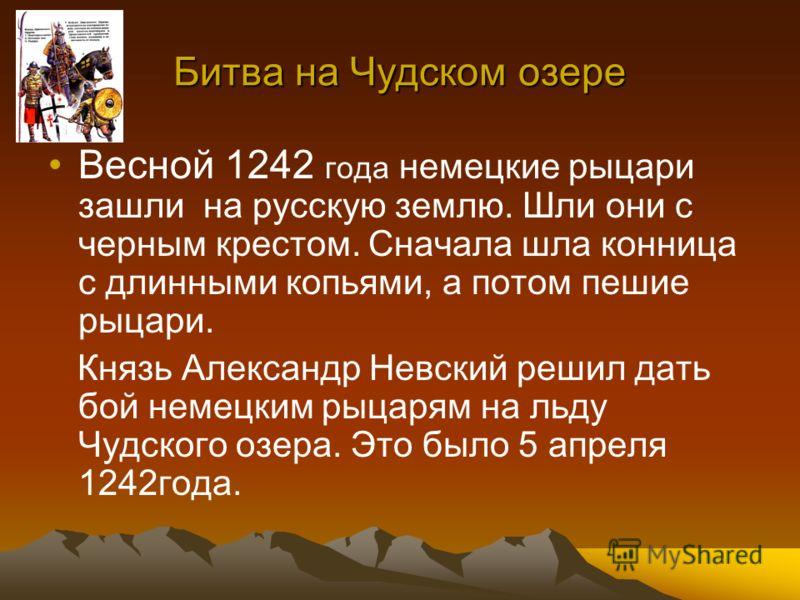 Битва на Чудском озере Весной 1242 года немецкие рыцари зашли на русскую землю. Шли они с черным крестом. Сначала шла конница с длинными копьями, а потом пешие рыцари. Князь Александр Невский решил дать бой немецким рыцарям на льду Чудского озера. Эт