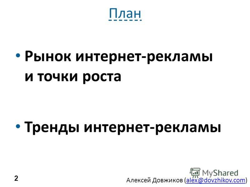 Алексей Довжиков (alex@dovzhikov.com)alex@dovzhikov.com План Рынок интернет-рекламы и точки роста Тренды интернет-рекламы 2