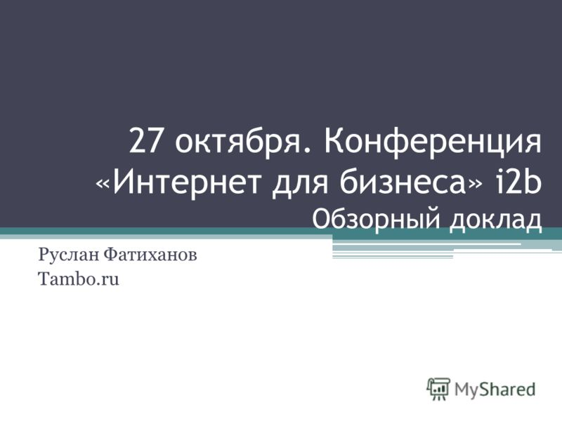 27 октября. Конференция «Интернет для бизнеса» i2b Обзорный доклад Руслан Фатиханов Tambo.ru