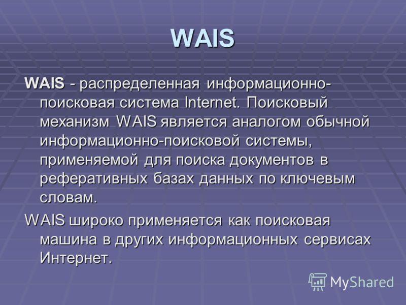 WAIS WAIS - распределенная информационно- поисковая система Internet. Поисковый механизм WAIS является аналогом обычной информационно-поисковой системы, применяемой для поиска документов в реферативных базах данных по ключевым словам. WAIS широко при