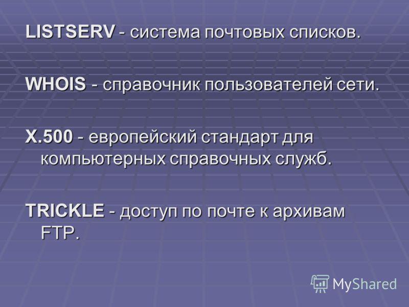 LISTSERV - система почтовых списков. WHOIS - справочник пользователей сети. Х.500 - европейский стандарт для компьютерных справочных служб. TRICKLE - доступ по почте к архивам FTP.