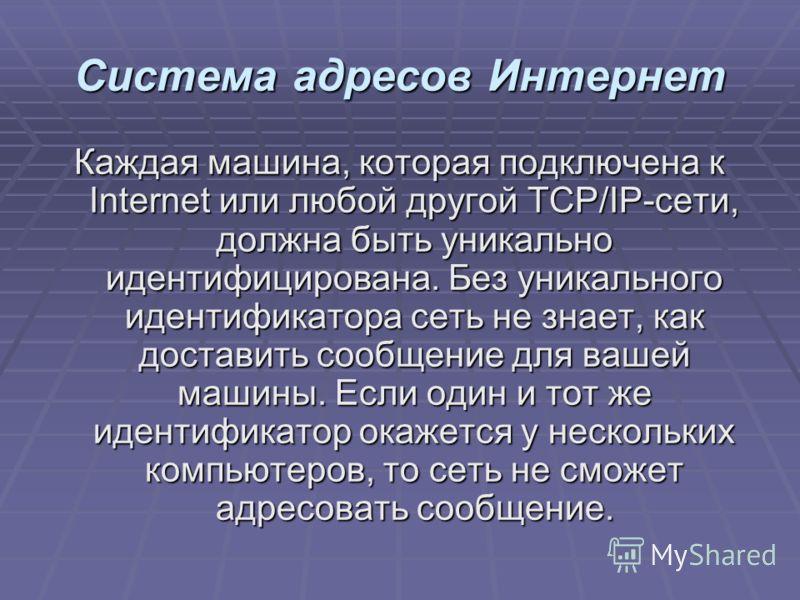 Система адресов Интернет Каждая машина, которая подключена к Internet или любой другой TCP/IP-сети, должна быть уникально идентифицирована. Без уникального идентификатора сеть не знает, как доставить сообщение для вашей машины. Если один и тот же иде
