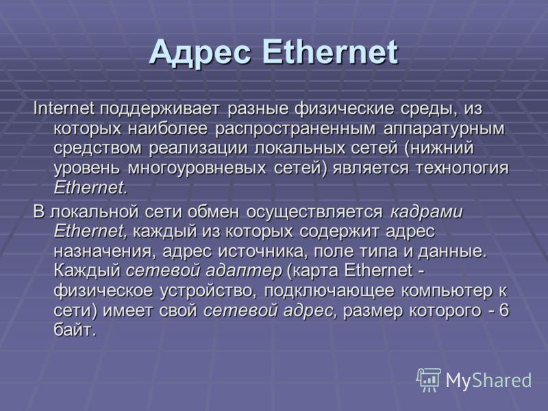 Адрес Ethernet Internet поддерживает разные физические среды, из которых наиболее распространенным аппаратурным средством реализации локальных сетей (нижний уровень многоуровневых сетей) является технология Ethernet. В локальной сети обмен осуществля
