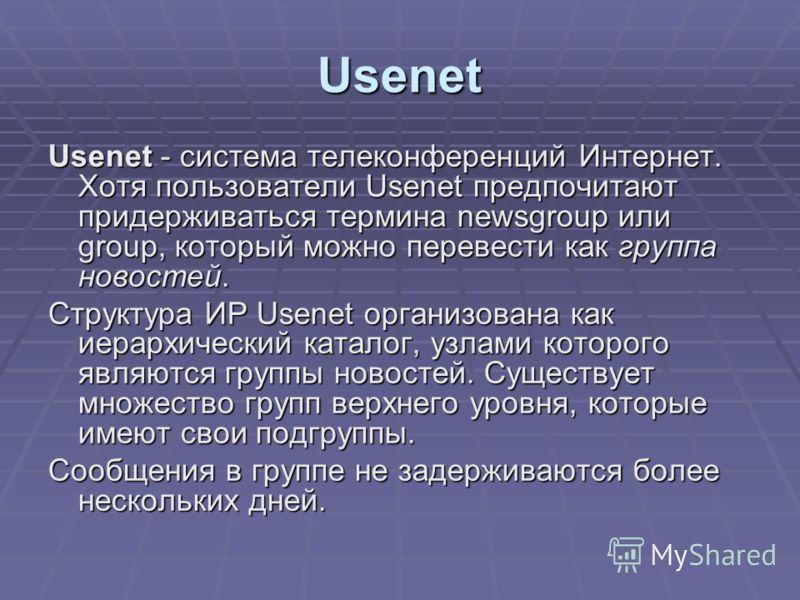 Usenet Usenet - система телеконференций Интернет. Хотя пользователи Usenet предпочитают придерживаться термина newsgroup или group, который можно перевести как группа новостей. Структура ИР Usenet организована как иерархический каталог, узлами которо