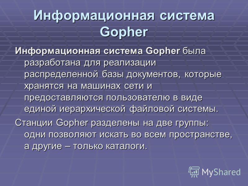 Информационная система Gopher Информационная система Gopher была разработана для реализации распределенной базы документов, которые хранятся на машинах сети и предоставляются пользователю в виде единой иерархической файловой системы. Станции Gopher р