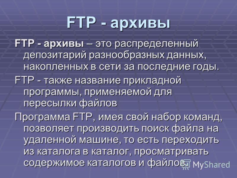 FTP - архивы FTP - архивы – это распределенный депозитарий разнообразных данных, накопленных в сети за последние годы. FTP - также название прикладной программы, применяемой для пересылки файлов Программа FTP, имея свой набор команд, позволяет произв