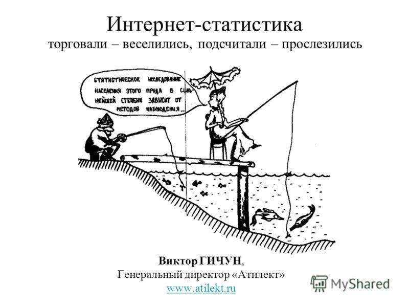 Интернет-статистика Виктор ГИЧУН, Генеральный директор «Атилект» www.atilekt.ru торговали – веселились, подсчитали – прослезились
