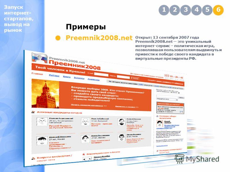 Запуск интернет- стартапов, вывод на рынок Примеры 123456 Preemnik2008.net Открыт: 13 сентября 2007 года Preemnik2008.net это уникальный интернет-сервис – политическая игра, позволявшая пользователям выдвинуть и привести к победе своего кандидата в в