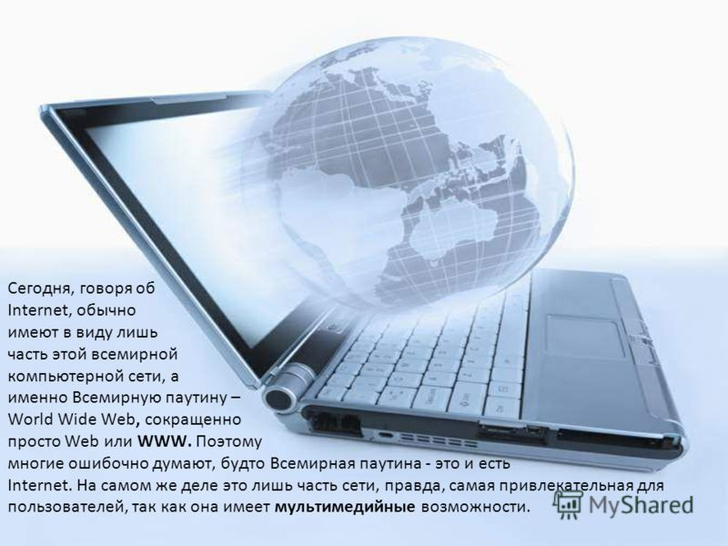 Сегодня, говоря об Internet, обычно имеют в виду лишь часть этой всемирной компьютерной сети, а именно Всемирную паутину – World Wide Web, сокращенно просто Web или WWW. Поэтому многие ошибочно думают, будто Всемирная паутина - это и есть Internet.