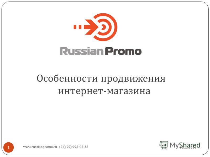 12.11.2010 www.russianpromo.ru +7 (499) 995-05-35 1 Особенности продвижения интернет - магазина