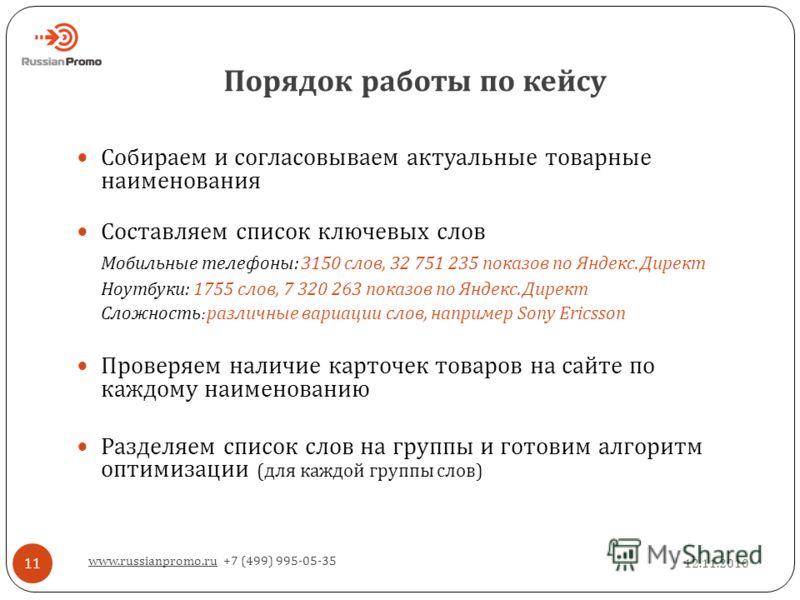 Порядок работы по кейсу 12.11.2010 www.russianpromo.ru +7 (499) 995-05-35 11 Собираем и согласовываем актуальные товарные наименования Составляем список ключевых слов Мобильные телефоны: 3150 слов, 32 751 235 показов по Яндекс. Директ Ноутбуки: 1755
