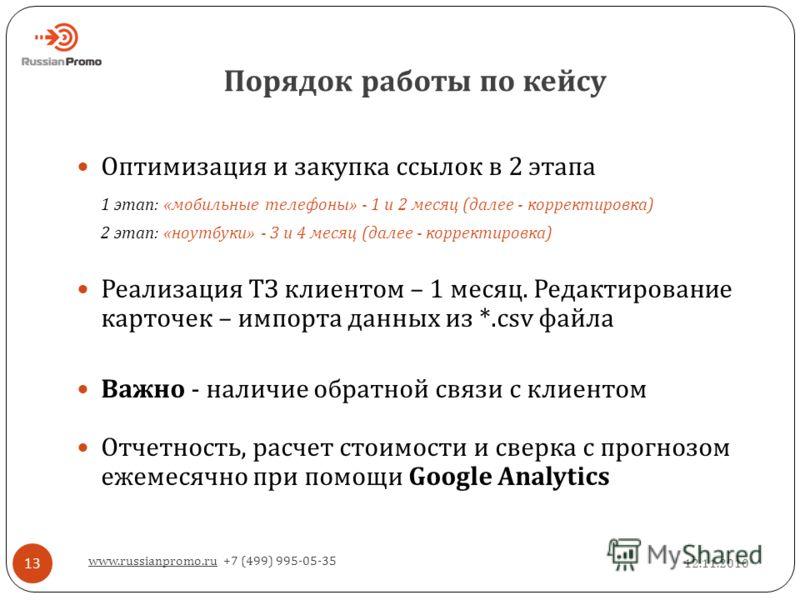 Порядок работы по кейсу 12.11.2010 www.russianpromo.ru +7 (499) 995-05-35 13 Оптимизация и закупка ссылок в 2 этапа 1 этап: « мобильные телефоны » - 1 и 2 месяц ( далее - корректировка ) 2 этап: « ноутбуки » - 3 и 4 месяц ( далее - корректировка ) Ре