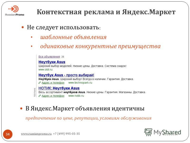 Контекстная реклама и Яндекс. Маркет 12.11.2010 www.russianpromo.ru +7 (499) 995-05-35 34 В Яндекс. Маркет объявления идентичны предпочтение по цене, репутации, условиям обслуживания Не следует использовать : шаблонные объявления одинаковые конкурент