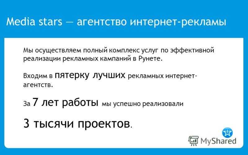 Мы осуществляем полный комплекс услуг по эффективной реализации рекламных кампаний в Рунете. Входим в пятерку лучших рекламных интернет- агентств. За 7 лет работы мы успешно реализовали 3 тысячи проектов. Media stars агентство интернет-рекламы