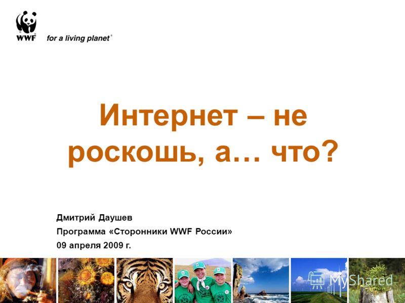 Интернет – не роскошь, а… что? Дмитрий Даушев Программа «Сторонники WWF России» 09 апреля 2009 г.