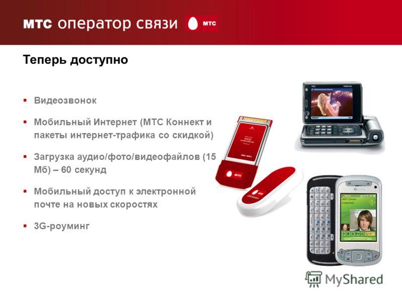 3 Теперь доступно Видеозвонок Мобильный Интернет (МТС Коннект и пакеты интернет-трафика со скидкой) Загрузка аудио/фото/видеофайлов (15 Мб) – 60 секунд Мобильный доступ к электронной почте на новых скоростях 3G-роуминг